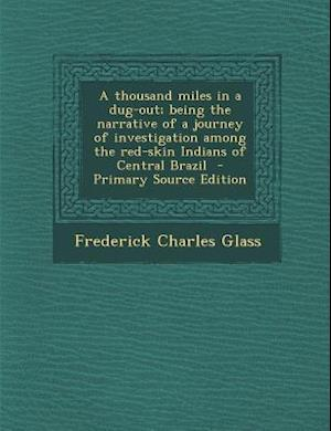 A   Thousand Miles in a Dug-Out; Being the Narrative of a Journey of Investigation Among the Red-Skin Indians of Central Brazil - Primary Source Editi af Frederick Charles Glass