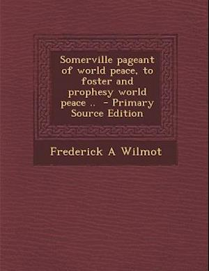 Somerville Pageant of World Peace, to Foster and Prophesy World Peace .. - Primary Source Edition af Frederick a. Wilmot