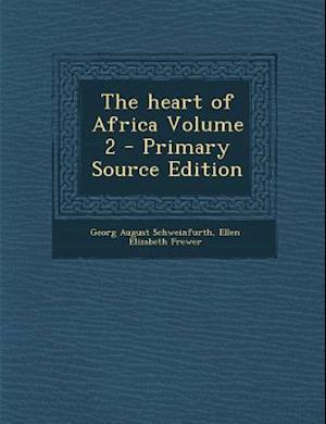 The Heart of Africa Volume 2 - Primary Source Edition af Ellen Elizabeth Frewer, Georg August Schweinfurth