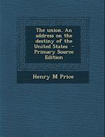 The Union. an Address on the Destiny of the United States - Primary Source Edition af Henry M. Price
