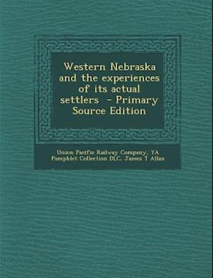 Western Nebraska and the Experiences of Its Actual Settlers af Ya Pamphlet Collection Dlc, James T. Allan