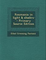 Roumania in Light & Shadow - Primary Source Edition af Ethel Greening Pantazzi