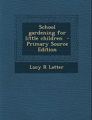 School Gardening for Little Children - Primary Source Edition af Lucy R. Latter