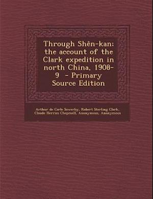 Through Shen-Kan; The Account of the Clark Expedition in North China, 1908-9 - Primary Source Edition af Claude Herries Chepmell, Arthur De Carle Sowerby, Robert Sterling Clark