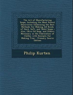The Art of Manufacturing Soaps, Including the Most Recent Discoveries af Philip Kurten
