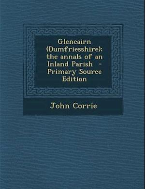 Glencairn (Dumfriesshire); The Annals of an Inland Parish - Primary Source Edition af John Corrie