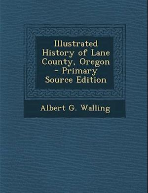 Illustrated History of Lane County, Oregon - Primary Source Edition af Albert G. Walling