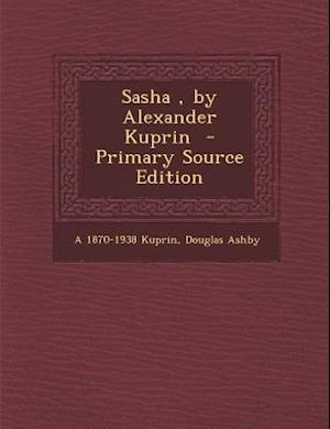 Sasha, by Alexander Kuprin - Primary Source Edition af Douglas Ashby, A. 1870-1938 Kuprin