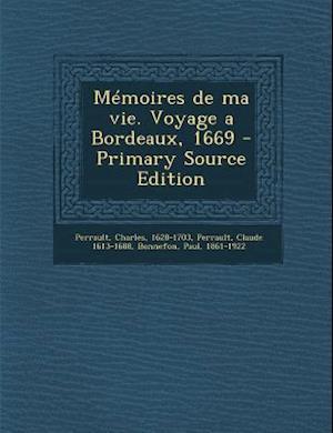Memoires de Ma Vie. Voyage a Bordeaux, 1669 - Primary Source Edition af Charles Perrault, Claude 1613-1688 Perrault, Paul Bonnefon
