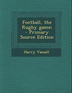 Football, the Rugby Game; af Harry Vassall