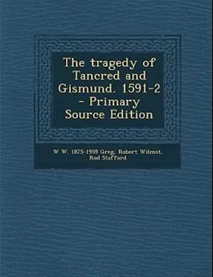 The Tragedy of Tancred and Gismund. 1591-2 - Primary Source Edition af Rod Stafford, W. W. 1875-1959 Greg, Robert Wilmot