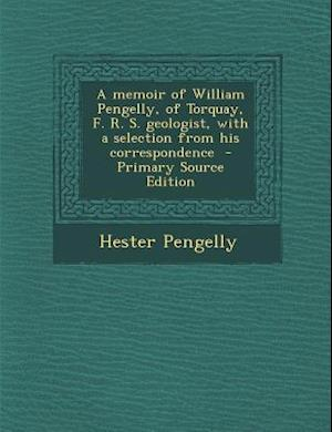A Memoir of William Pengelly, of Torquay, F. R. S. Geologist, with a Selection from His Correspondence - Primary Source Edition af Hester Pengelly