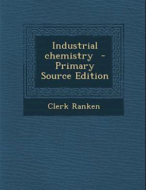 Industrial Chemistry - Primary Source Edition af Clerk Ranken