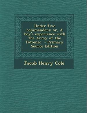 Under Five Commanders; Or, a Boy's Experience with the Army of the Potomac - Primary Source Edition af Jacob Henry Cole