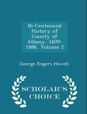 Bi-Centennial History of County of Albany, 1609-1886, Volume 2 - Scholar's Choice Edition af George Rogers Howell