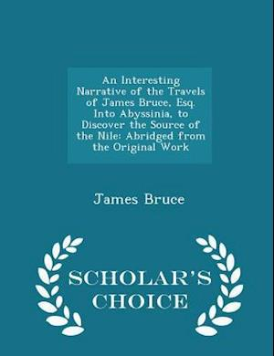An Interesting Narrative of the Travels of James Bruce, Esq. Into Abyssinia, to Discover the Source of the Nile af James Bruce