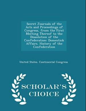 Secret Journals of the Acts and Proceedings of Congress, from the First Meeting Thereof to the Dissolution of the Confederation af United States Continental Congress