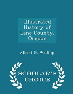 Illustrated History of Lane County, Oregon - Scholar's Choice Edition af Albert G. Walling