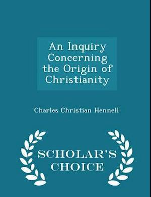 An Inquiry Concerning the Origin of Christianity - Scholar's Choice Edition af Charles Christian Hennell