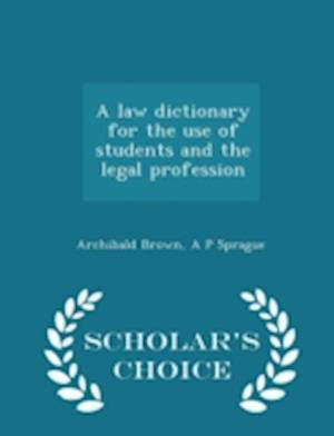 A Law Dictionary for the Use of Students and the Legal Profession - Scholar's Choice Edition af Archibald Brown