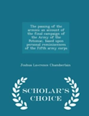 The Passing of the Armies; An Account of the Final Campaign of the Army of the Potomac, Based Upon Personal Reminiscences of the Fifth Army Corps - Scholar's Choice Edition af Joshua Lawrence Chamberlain
