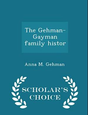 The Gehman-Gayman Family Histor - Scholar's Choice Edition af Anna M. Gehman