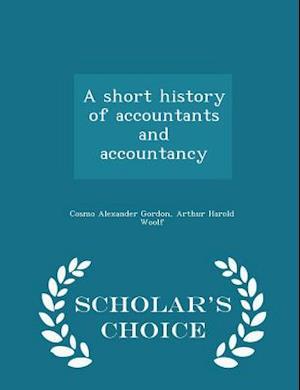 A Short History of Accountants and Accountancy - Scholar's Choice Edition af Arthur Harold Woolf, Cosmo Alexander Gordon