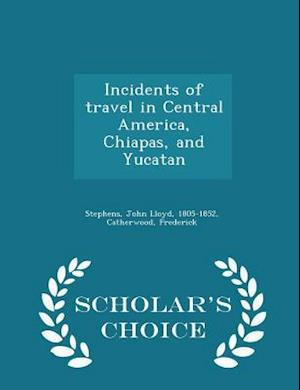 Incidents of Travel in Central America, Chiapas, and Yucatan - Scholar's Choice Edition af John Lloyd Stephens, Frederick Catherwood