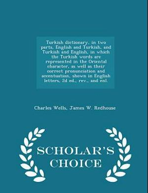 Turkish Dictionary, in Two Parts, English and Turkish, and Turkish and English, in Which the Turkish Words Are Represented in the Oriental Character, as Well as Their Correct Pronunciation and Accentuation, Shown in English Letters, 2D Ed., REV., and Enl. af Charles Wells
