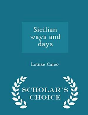 Sicilian Ways and Days - Scholar's Choice Edition af Louise Caico