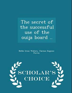 The Secret of the Successful Use of the Ouija Board .. - Scholar's Choice Edition af Nellie Irene Walters, Clarisse Eugenie Perrin