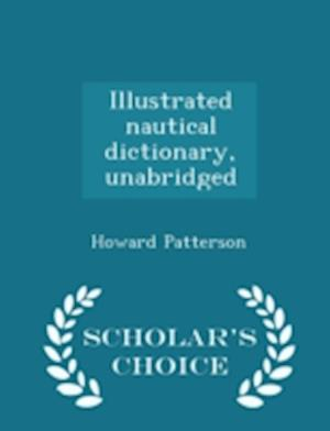 Illustrated Nautical Dictionary, Unabridged - Scholar's Choice Edition af Howard Patterson