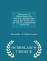 Dionysius of Halicarnassus on Literary Composition, Being the Greek Text of the de Compositione Verborum - Scholar's Choice Edition af Of Halicarnassus Dionysius