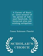 A Corner of Kent; Or, Some Account of the Parish of Ash-Next-Sandwich, Its Historical Sites and Existing Antiquities. - Scholar's Choice Edition af James Robinson Planche