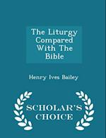 The Liturgy Compared with the Bible - Scholar's Choice Edition af Henry Ives Bailey