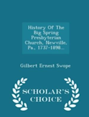 History of the Big Spring Presbyterian Church, Newville, Pa., 1737-1898... - Scholar's Choice Edition af Gilbert Ernest Swope