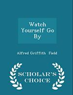 Watch Yourself Go by - Scholar's Choice Edition af Alfred Griffith Field