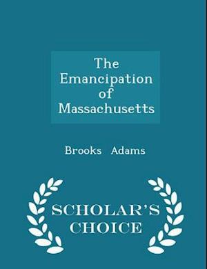 The Emancipation of Massachusetts - Scholar's Choice Edition af Brooks Adams