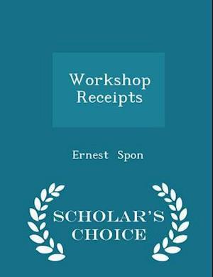 Workshop Receipts - Scholar's Choice Edition af Ernest Spon