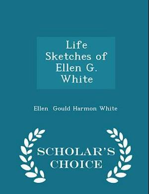 Life Sketches of Ellen G. White - Scholar's Choice Edition af Ellen Gould Harmon White