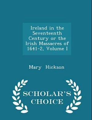 Ireland in the Seventeenth Century or the Irish Massacres of 1641-2, Volume I - Scholar's Choice Edition af Mary Hickson