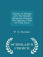 Science of Human Life the World's Postponed Problem the Operative Plan of Vital Force - Scholar's Choice Edition af W. R. Dunham