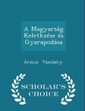A Magyarsag Keletkzese Es Gyarapodasa - Scholar's Choice Edition af Armin Vambery