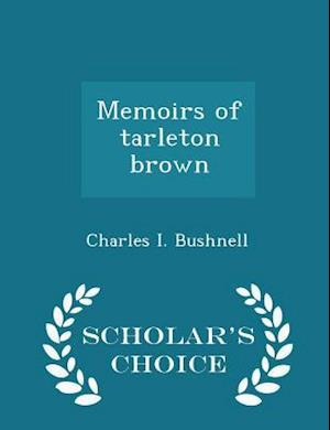 Memoirs of Tarleton Brown - Scholar's Choice Edition af Charles I. Bushnell