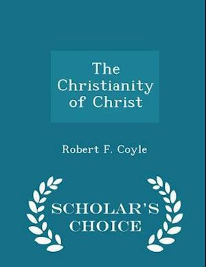 The Christianity of Christ - Scholar's Choice Edition af Robert F. Coyle