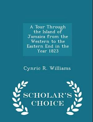 A Tour Through the Island of Jamaica from the Western to the Eastern End in the Year 1823 - Scholar's Choice Edition af Cynric R. Williams