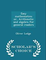 Easy Mathematics; Or, Arithmetic and Algebra for General Readers - Scholar's Choice Edition af Oliver Lodge