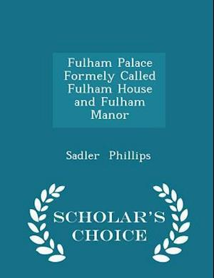 Fulham Palace Formely Called Fulham House and Fulham Manor - Scholar's Choice Edition af Sadler Phillips