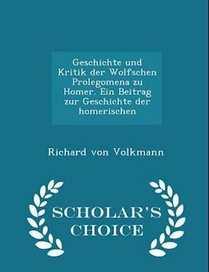 Geschichte Und Kritik Der Wolfschen Prolegomena Zu Homer. Ein Beitrag Zur Geschichte Der Homerischen - Scholar's Choice Edition af Richard Von Volkmann