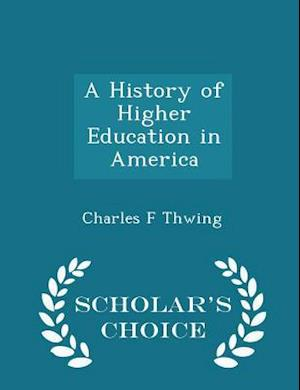 A History of Higher Education in America - Scholar's Choice Edition af Charles F. Thwing